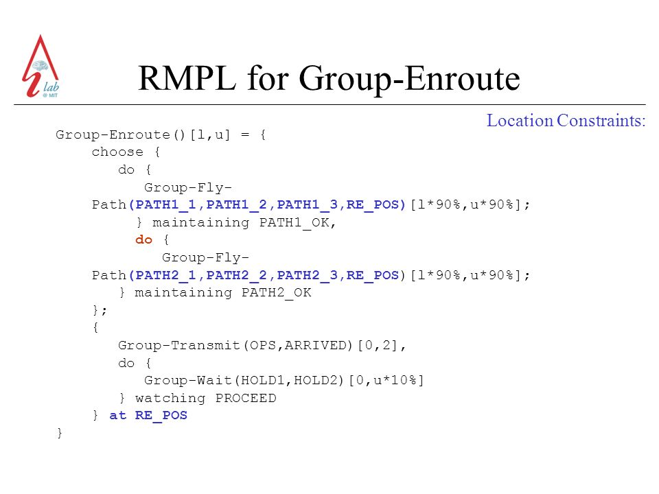 RMPL for Group-Enroute Group-Enroute()[l,u] = { choose { do { Group-Fly- Path(PATH1_1,PATH1_2,PATH1_3,RE_POS)[l*90%,u*90%]; } maintaining PATH1_OK, do { Group-Fly- Path(PATH2_1,PATH2_2,PATH2_3,RE_POS)[l*90%,u*90%]; } maintaining PATH2_OK }; { Group-Transmit(OPS,ARRIVED)[0,2], do { Group-Wait(HOLD1,HOLD2)[0,u*10%] } watching PROCEED } at RE_POS } Location Constraints: