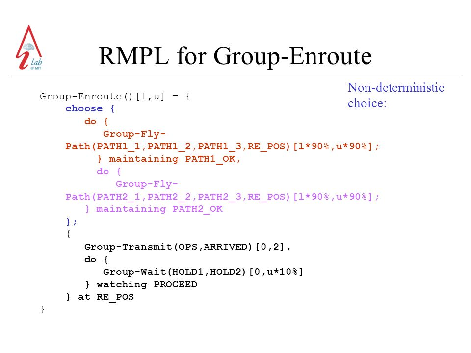 RMPL for Group-Enroute Group-Enroute()[l,u] = { choose { do { Group-Fly- Path(PATH1_1,PATH1_2,PATH1_3,RE_POS)[l*90%,u*90%]; } maintaining PATH1_OK, do { Group-Fly- Path(PATH2_1,PATH2_2,PATH2_3,RE_POS)[l*90%,u*90%]; } maintaining PATH2_OK }; { Group-Transmit(OPS,ARRIVED)[0,2], do { Group-Wait(HOLD1,HOLD2)[0,u*10%] } watching PROCEED } at RE_POS } Non-deterministic choice: