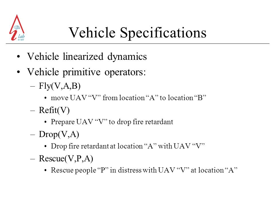 Vehicle Specifications Vehicle linearized dynamics Vehicle primitive operators: –Fly(V,A,B) move UAV V from location A to location B –Refit(V) Prepare UAV V to drop fire retardant –Drop(V,A) Drop fire retardant at location A with UAV V –Rescue(V,P,A) Rescue people P in distress with UAV V at location A