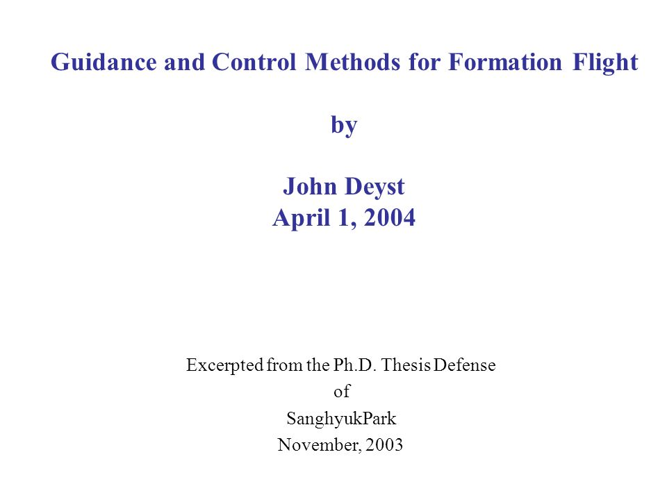 Guidance and Control Methods for Formation Flight by John Deyst April 1, 2004 Excerpted from the Ph.D. Thesis Defense of SanghyukPark November, 2003