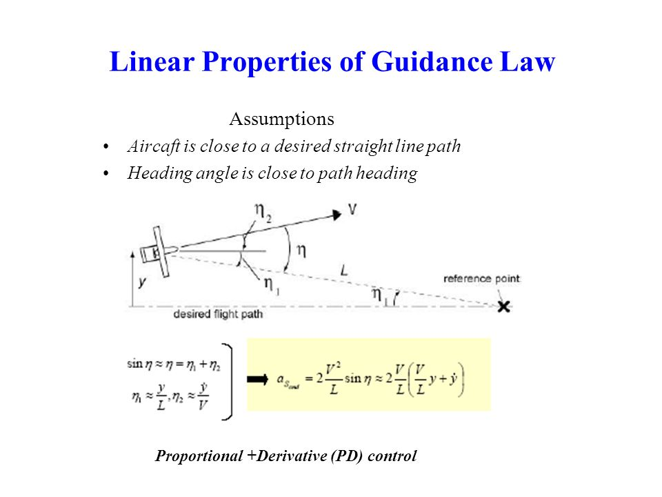 Linear Properties of Guidance Law Assumptions Aircaft is close to a desired straight line path Heading angle is close to path heading Proportional +De