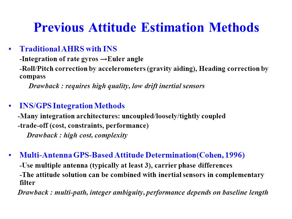 Previous Attitude Estimation Methods Traditional AHRS with INS -Integration of rate gyros Euler angle -Roll/Pitch correction by accelerometers (gravit
