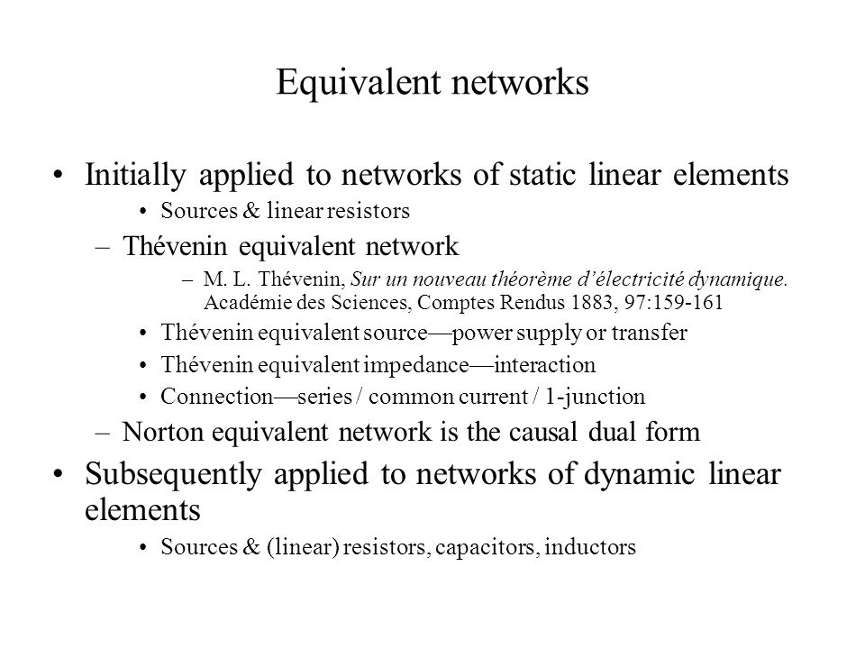 Equivalent networks Initially applied to networks of static linear elements Sources & linear resistors –Thévenin equivalent network –M. L. Thévenin, S