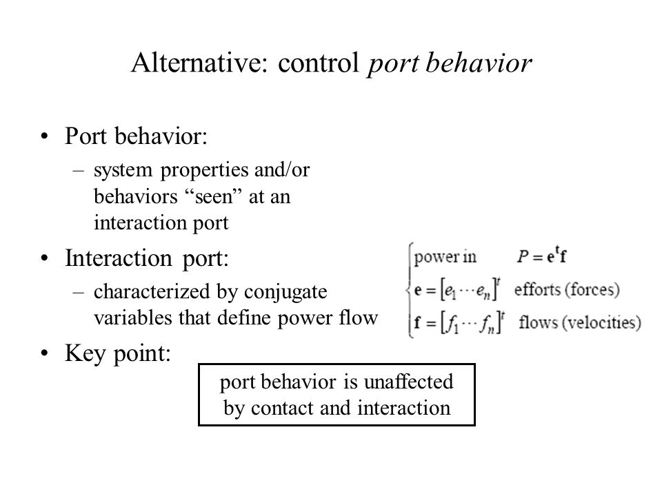 Alternative: control port behavior Port behavior: –system properties and/or behaviors seen at an interaction port Interaction port: –characterized by