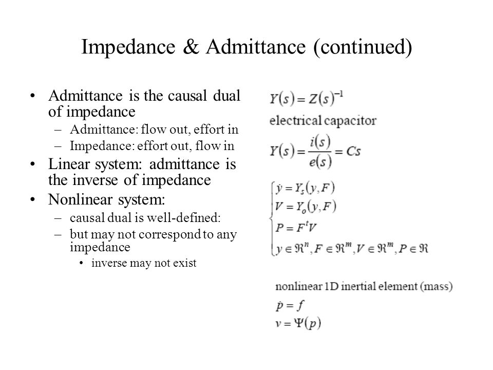Impedance & Admittance (continued) Admittance is the causal dual of impedance –Admittance: flow out, effort in –Impedance: effort out, flow in Linear