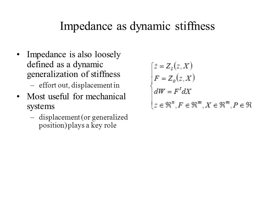 Impedance as dynamic stiffness Impedance is also loosely defined as a dynamic generalization of stiffness –effort out, displacement in Most useful for