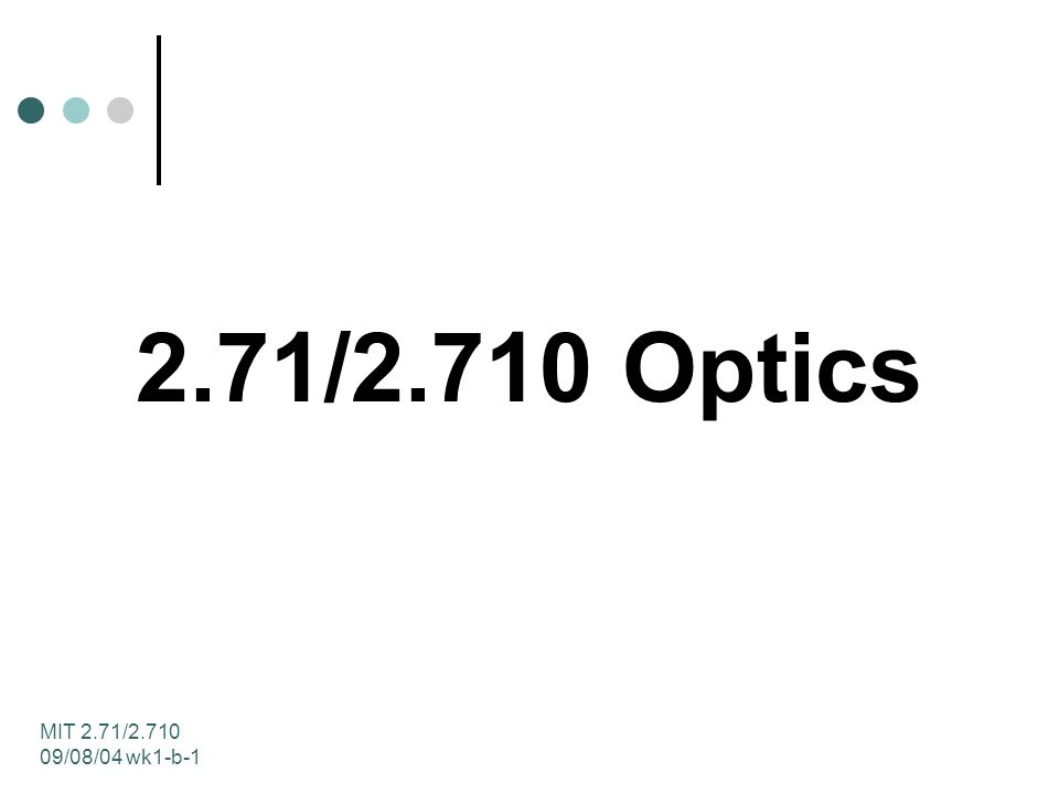 MIT 2.71/2.710 09/08/04 wk1-b-2 2.71/2.710 Optics Instructor: George Barbastathis Units: 3-0-9, Prerequisites: 8.02, 18.03, 2.003 2.71: meets the Course 2 Restricted Elective requirement 2.710: H-Level, meets the MS requirement in Design gateway subject for Doctoral Qualifying exam in Optics