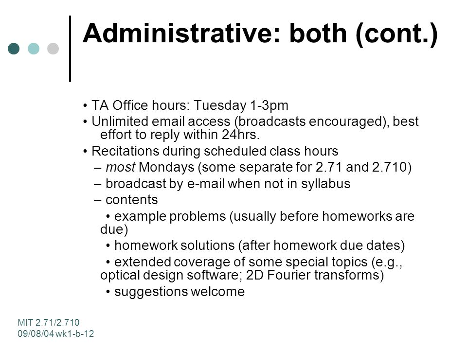 MIT 2.71/ /08/04 wk1-b-12 Administrative: both (cont.) TA Office hours: Tuesday 1-3pm Unlimited  access (broadcasts encouraged), best effort to reply within 24hrs.