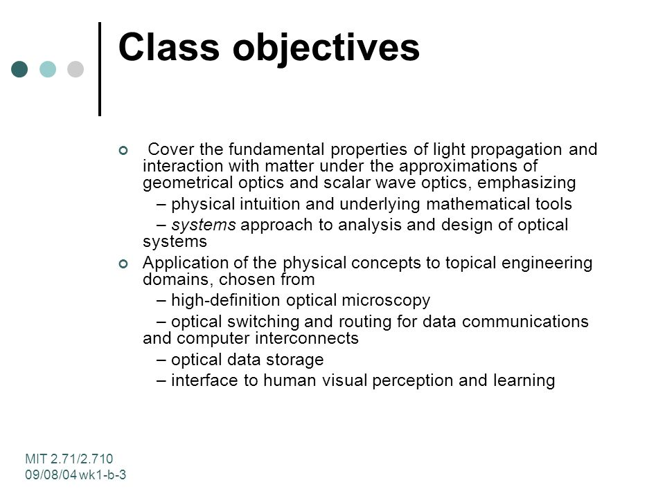 MIT 2.71/2.710 09/08/04 wk1-b-3 Class objectives Cover the fundamental properties of light propagation and interaction with matter under the approximations of geometrical optics and scalar wave optics, emphasizing – physical intuition and underlying mathematical tools – systems approach to analysis and design of optical systems Application of the physical concepts to topical engineering domains, chosen from – high-definition optical microscopy – optical switching and routing for data communications and computer interconnects – optical data storage – interface to human visual perception and learning
