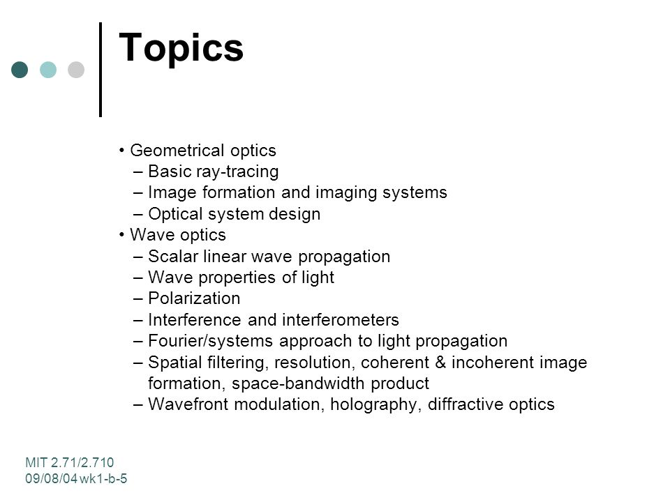 MIT 2.71/ /08/04 wk1-b-5 Topics Geometrical optics – Basic ray-tracing – Image formation and imaging systems – Optical system design Wave optics – Scalar linear wave propagation – Wave properties of light – Polarization – Interference and interferometers – Fourier/systems approach to light propagation – Spatial filtering, resolution, coherent & incoherent image formation, space-bandwidth product – Wavefront modulation, holography, diffractive optics