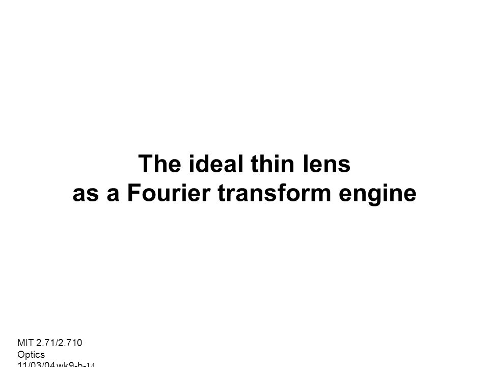 MIT 2.71/2.710 Optics 11/03/04 wk9-b-14 The ideal thin lens as a Fourier transform engine