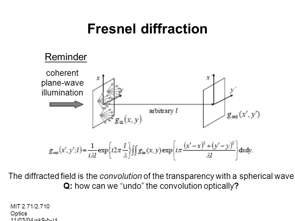 MIT 2.71/2.710 Optics 11/03/04 wk9-b-15 Fresnel diffraction Reminder coherent plane-wave illumination The diffracted field is the convolution of the t