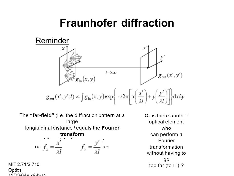 MIT 2.71/2.710 Optics 11/03/04 wk9-b-16 Fraunhofer diffraction Reminder The far-field (i.e. the diffraction pattern at a large longitudinal distance l
