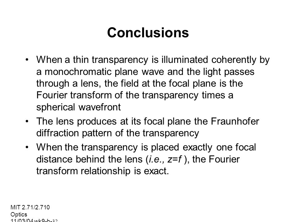 MIT 2.71/2.710 Optics 11/03/04 wk9-b-32 Conclusions When a thin transparency is illuminated coherently by a monochromatic plane wave and the light pas