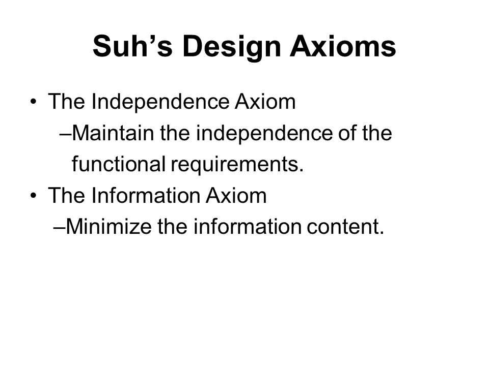 Suhs Design Axioms The Independence Axiom –Maintain the independence of the functional requirements. The Information Axiom –Minimize the information c