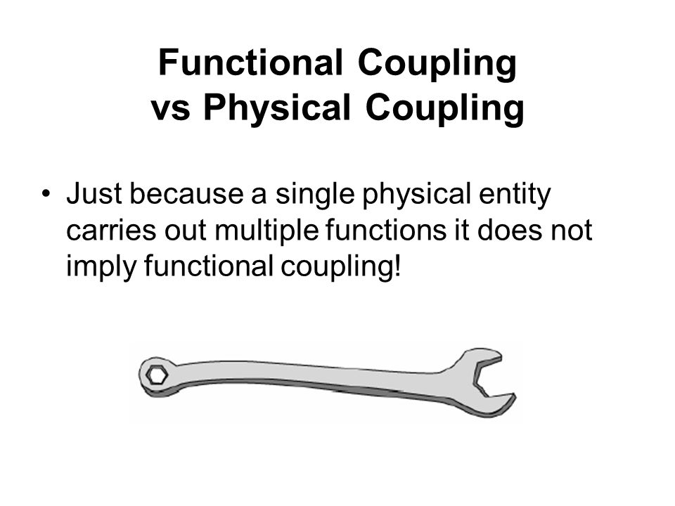 Functional Coupling vs Physical Coupling Just because a single physical entity carries out multiple functions it does not imply functional coupling!