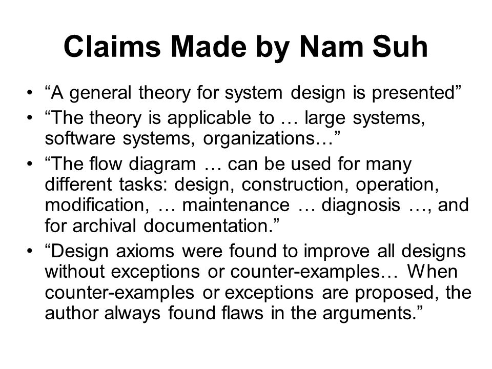 Claims Made by Nam Suh A general theory for system design is presented The theory is applicable to … large systems, software systems, organizations… T