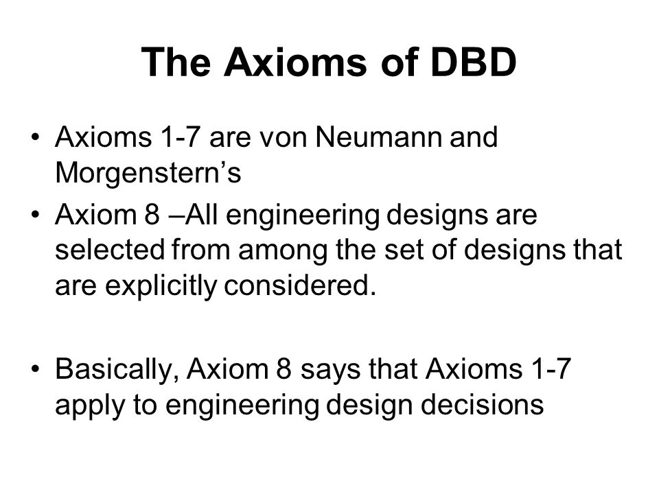 The Axioms of DBD Axioms 1-7 are von Neumann and Morgensterns Axiom 8 –All engineering designs are selected from among the set of designs that are exp