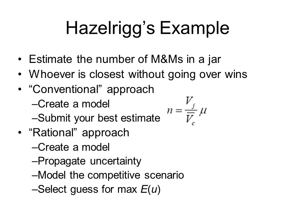 Hazelriggs Example Estimate the number of M&Ms in a jar Whoever is closest without going over wins Conventional approach –Create a model –Submit your
