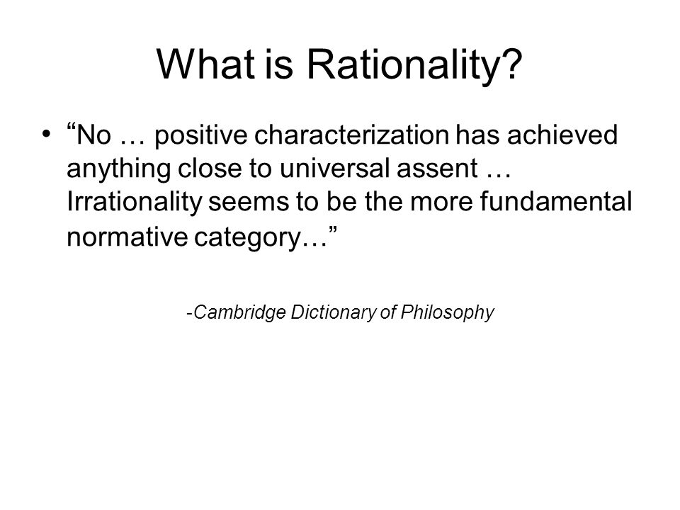 What is Rationality? No … positive characterization has achieved anything close to universal assent … Irrationality seems to be the more fundamental n