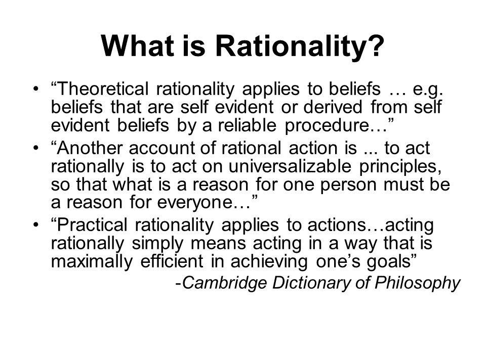 What is Rationality? Theoretical rationality applies to beliefs … e.g. beliefs that are self evident or derived from self evident beliefs by a reliabl