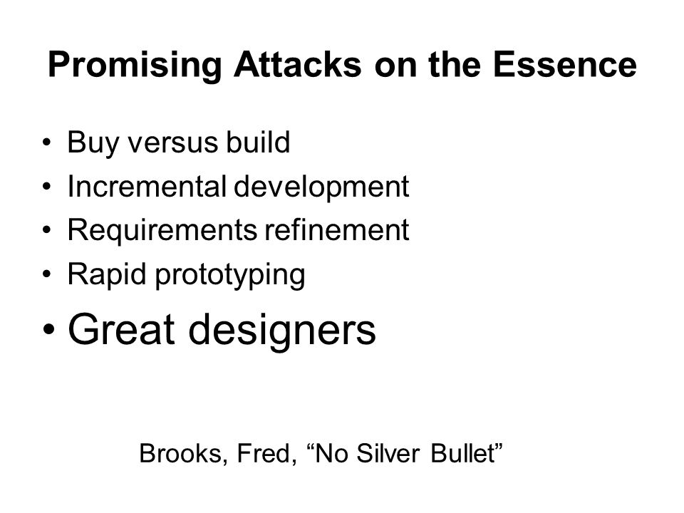 Promising Attacks on the Essence Buy versus build Incremental development Requirements refinement Rapid prototyping Great designers Brooks, Fred, No S