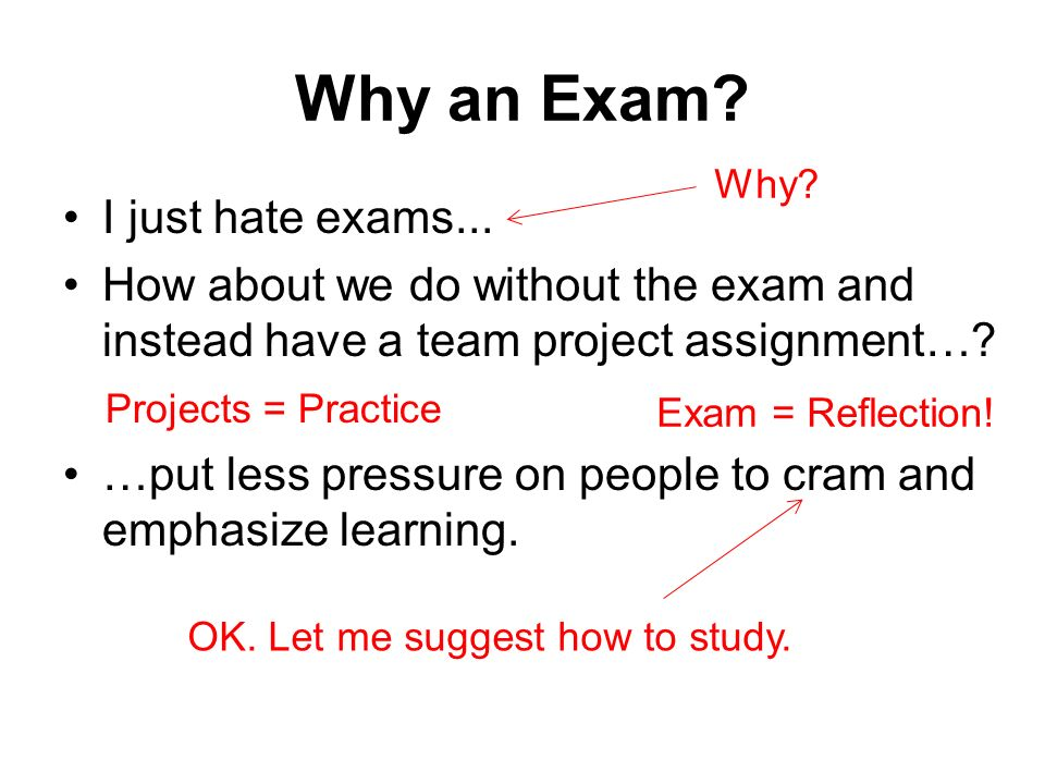 Why an Exam? I just hate exams... How about we do without the exam and instead have a team project assignment…? …put less pressure on people to cram a
