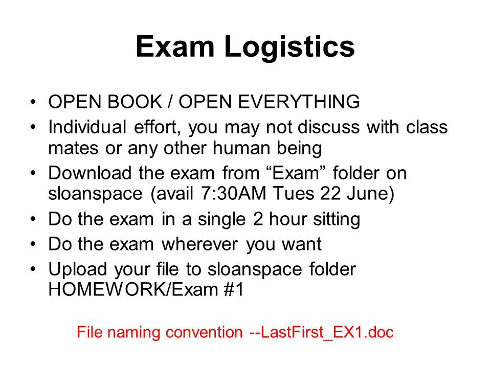 Exam Logistics OPEN BOOK / OPEN EVERYTHING Individual effort, you may not discuss with class mates or any other human being Download the exam from Exa