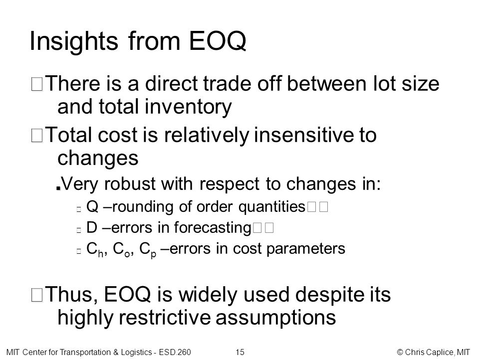 Insights from EOQ There is a direct trade off between lot size and total inventory Total cost is relatively insensitive to changes Very robust with respect to changes in: Q –rounding of order quantities D –errors in forecasting C h, C o, C p –errors in cost parameters Thus, EOQ is widely used despite its highly restrictive assumptions MIT Center for Transportation & Logistics - ESD.260 15 © Chris Caplice, MIT