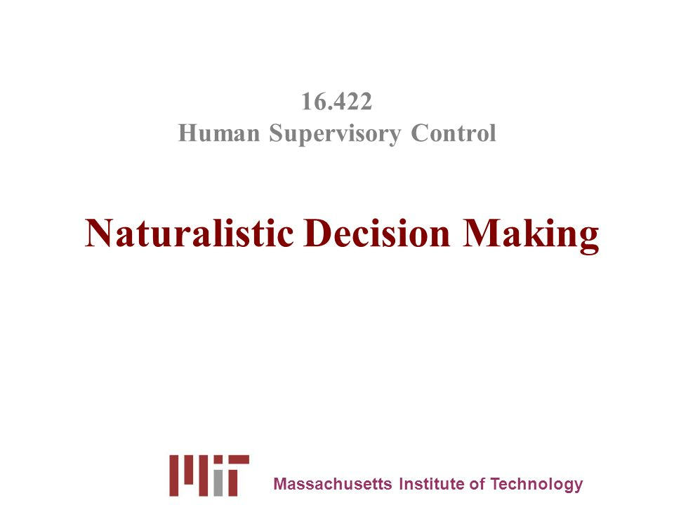 16.422 Human Supervisory Control Naturalistic Decision Making Massachusetts Institute of Technology