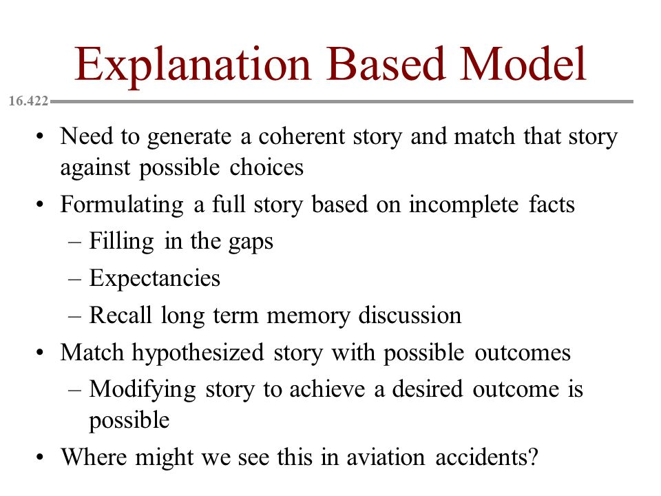 Explanation Based Model Need to generate a coherent story and match that story against possible choices Formulating a full story based on incomplete facts –Filling in the gaps –Expectancies –Recall long term memory discussion Match hypothesized story with possible outcomes –Modifying story to achieve a desired outcome is possible Where might we see this in aviation accidents?