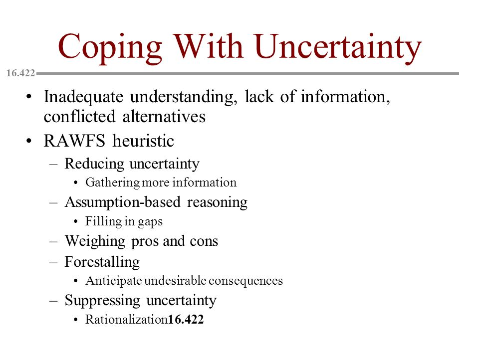 Coping With Uncertainty Inadequate understanding, lack of information, conflicted alternatives RAWFS heuristic –Reducing uncertainty Gathering more information –Assumption-based reasoning Filling in gaps –Weighing pros and cons –Forestalling Anticipate undesirable consequences –Suppressing uncertainty Rationalization16.422