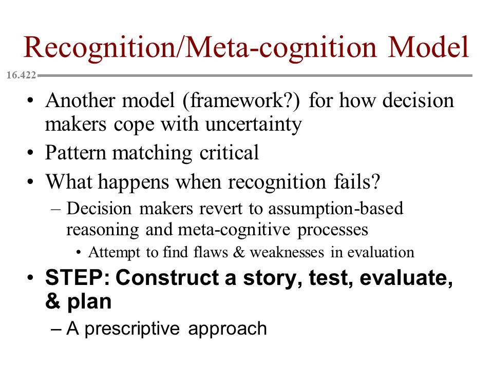 Recognition/Meta-cognition Model Another model (framework?) for how decision makers cope with uncertainty Pattern matching critical What happens when recognition fails.