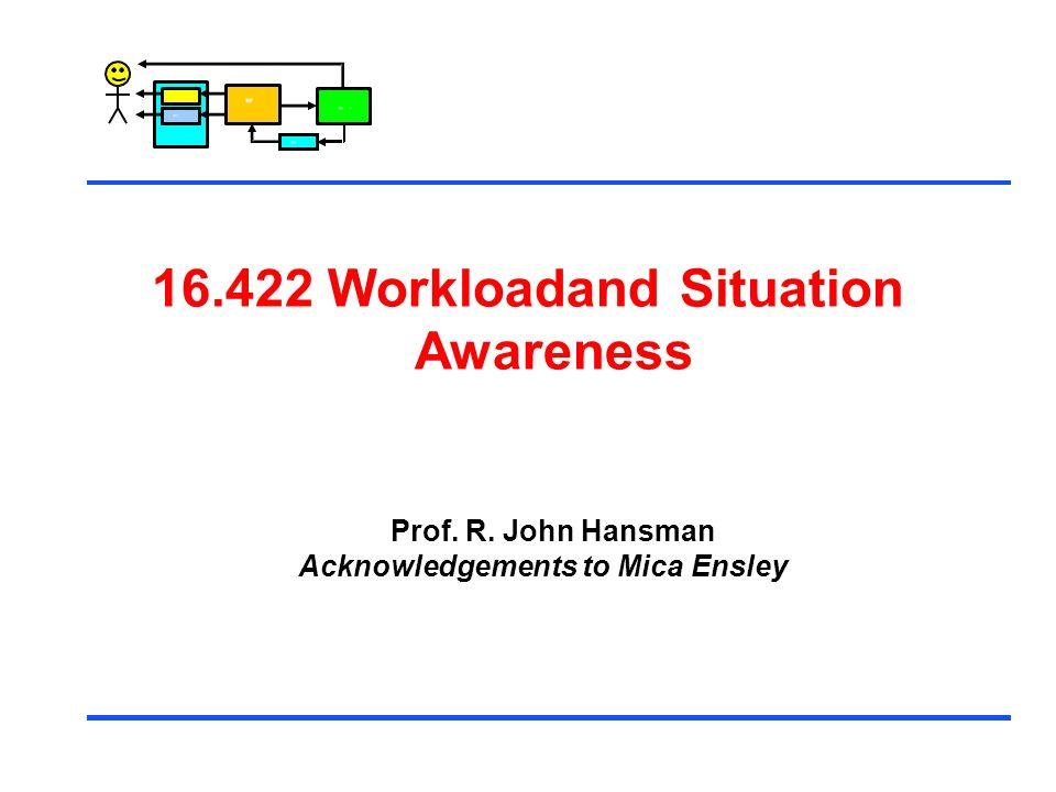 Control 16.422 WorkloadandSituation Awareness Prof. R. John Hansman Acknowledgements to Mica Ensley