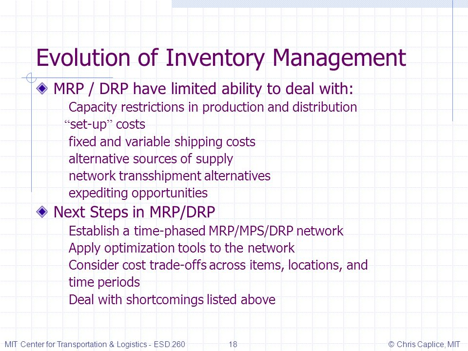 Evolution of Inventory Management MRP / DRP have limited ability to deal with: Capacity restrictions in production and distribution set-up costs fixed