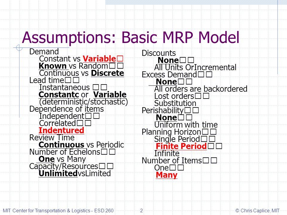 Assumptions: Basic MRP Model Demand Constant vs Variable Known vs Random Continuous vs Discrete Lead time Instantaneous Constantc or Variable (determi