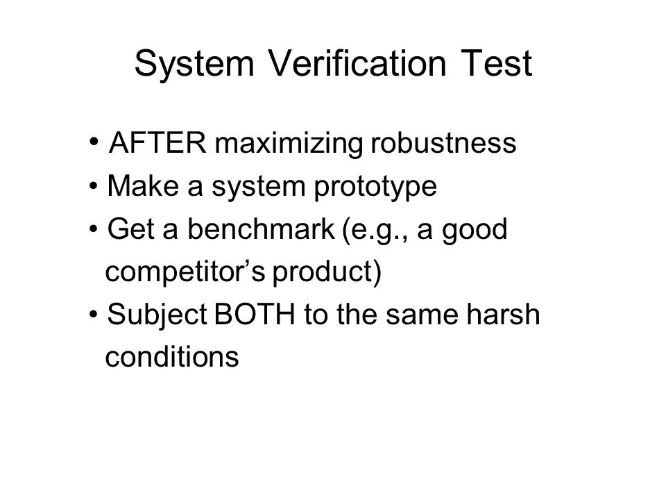 System Verification Test AFTER maximizing robustness Make a system prototype Get a benchmark (e.g., a good competitors product) Subject BOTH to the sa