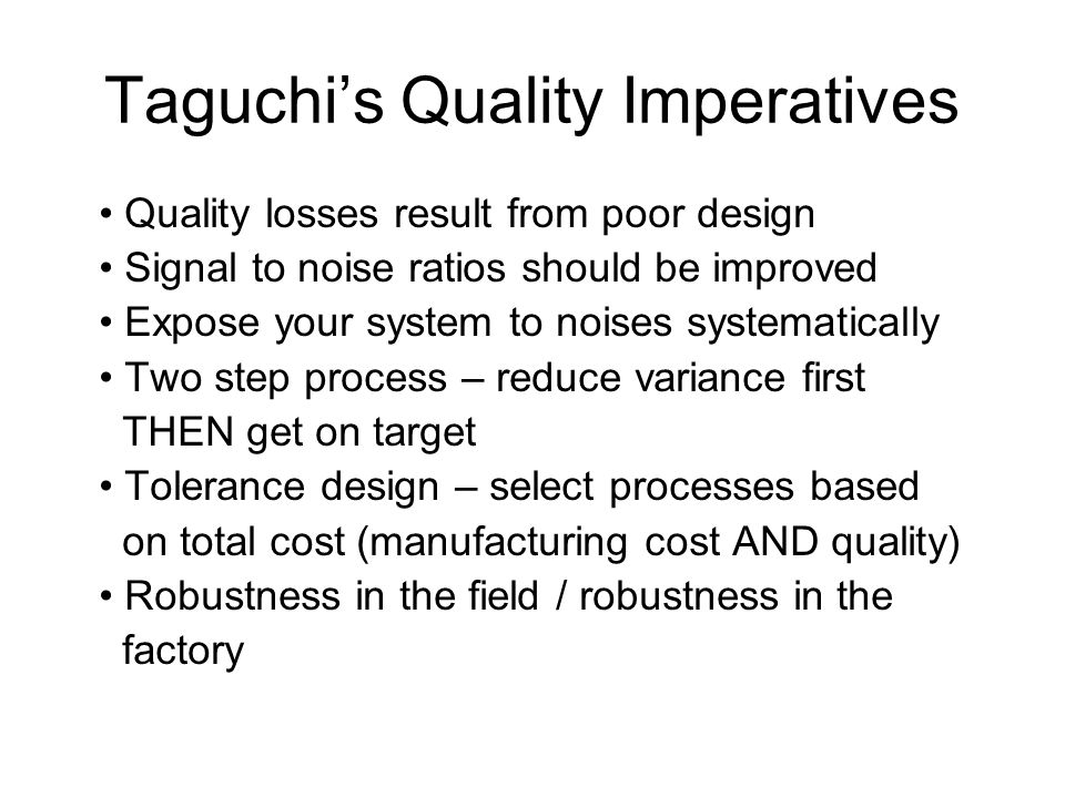 Taguchis Quality Imperatives Quality losses result from poor design Signal to noise ratios should be improved Expose your system to noises systematica
