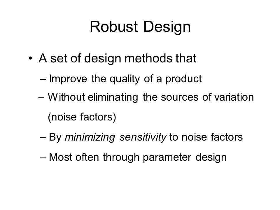 Robust Design A set of design methods that – Improve the quality of a product – Without eliminating the sources of variation (noise factors) – By mini