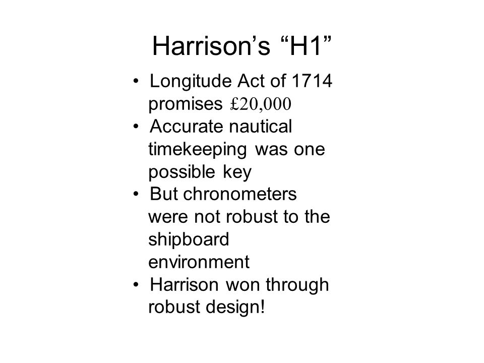 Harrisons H1 Longitude Act of 1714 promises £20,000 Accurate nautical timekeeping was one possible key But chronometers were not robust to the shipboa