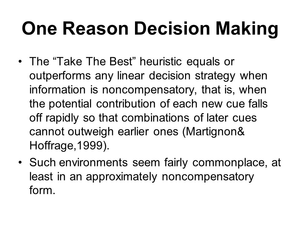 One Reason Decision Making The Take The Best heuristic equals or outperforms any linear decision strategy when information is noncompensatory, that is, when the potential contribution of each new cue falls off rapidly so that combinations of later cues cannot outweigh earlier ones (Martignon& Hoffrage,1999).