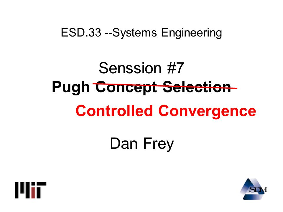 ESD.33 --Systems Engineering Senssion #7 Pugh Concept Selection Dan Frey Controlled Convergence
