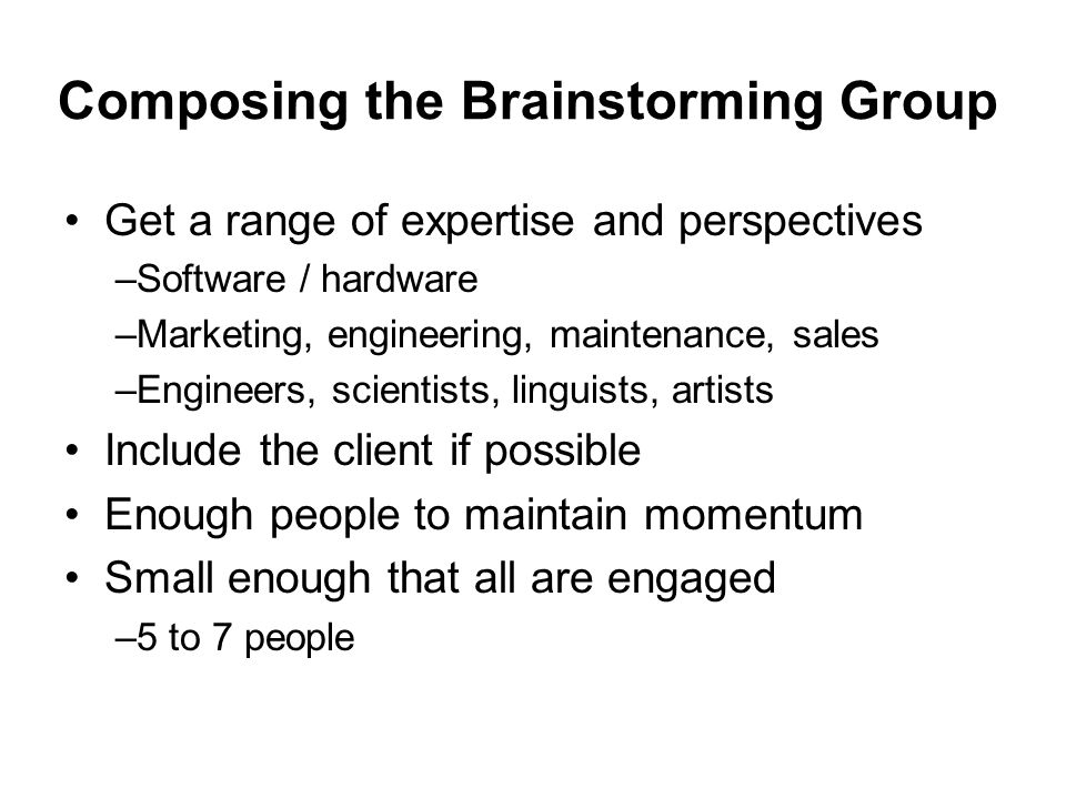 Composing the Brainstorming Group Get a range of expertise and perspectives –Software / hardware –Marketing, engineering, maintenance, sales –Engineer