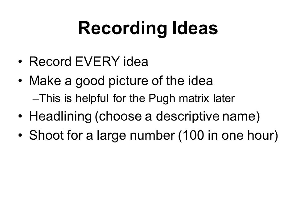 Recording Ideas Record EVERY idea Make a good picture of the idea –This is helpful for the Pugh matrix later Headlining (choose a descriptive name) Sh