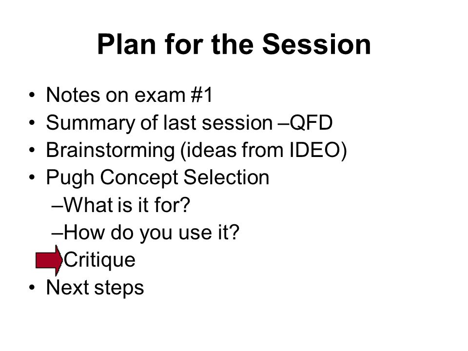 Plan for the Session Notes on exam #1 Summary of last session –QFD Brainstorming (ideas from IDEO) Pugh Concept Selection –What is it for? –How do you