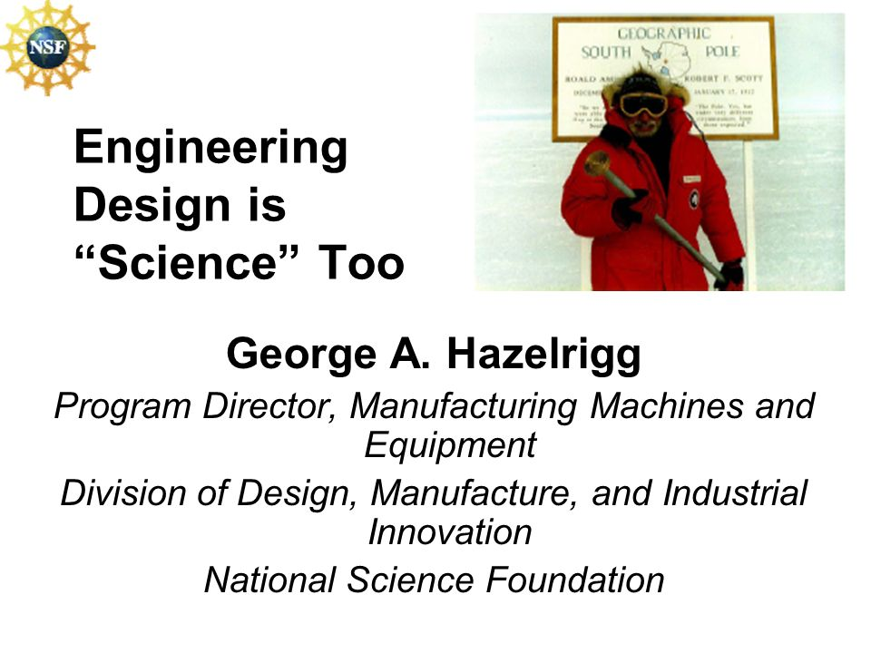 Engineering Design is Science Too George A. Hazelrigg Program Director, Manufacturing Machines and Equipment Division of Design, Manufacture, and Indu
