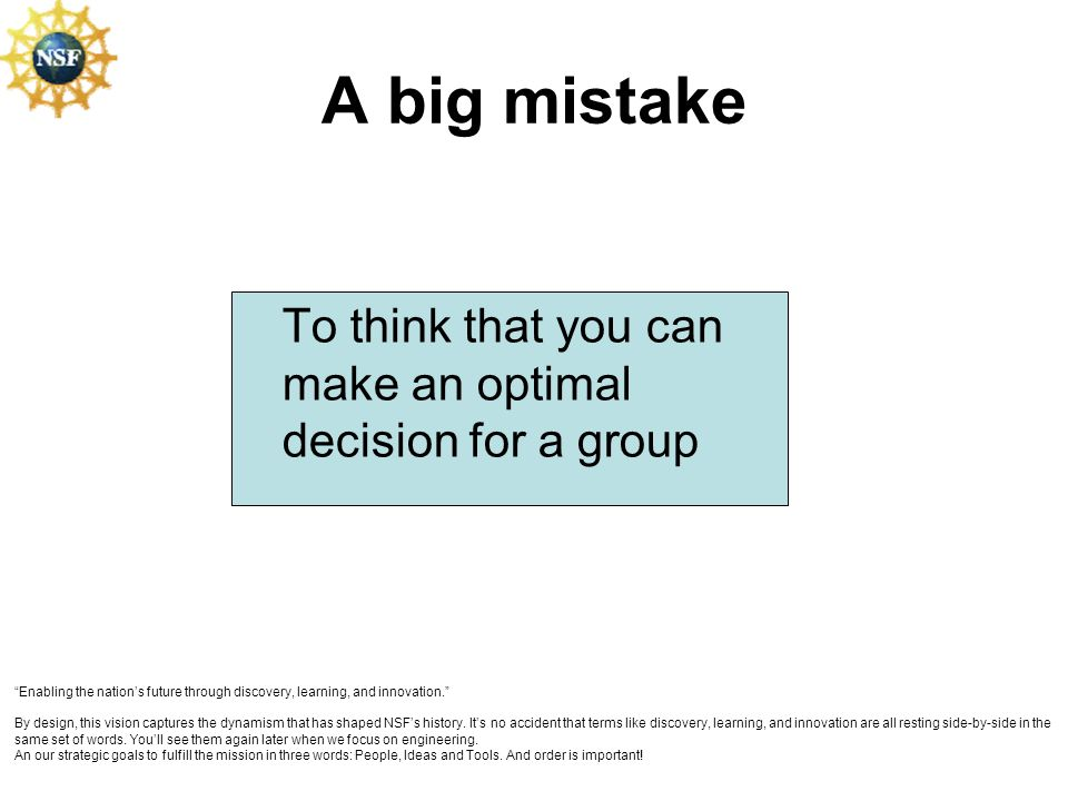 A big mistake To think that you can make an optimal decision for a group Enabling the nations future through discovery, learning, and innovation. By d