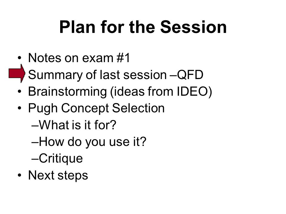 Plan for the Session Notes on exam #1 Summary of last session –QFD Brainstorming (ideas from IDEO) Pugh Concept Selection –What is it for.
