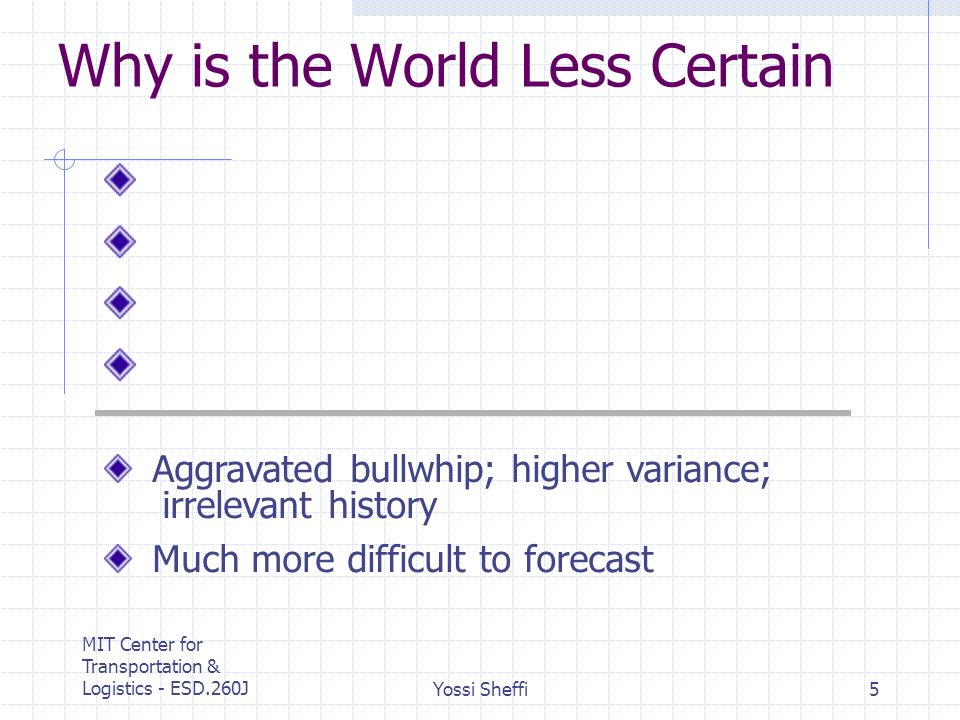 MIT Center for Transportation & Logistics - ESD.260JYossi Sheffi5 Why is the World Less Certain Aggravated bullwhip; higher variance; irrelevant history Much more difficult to forecast