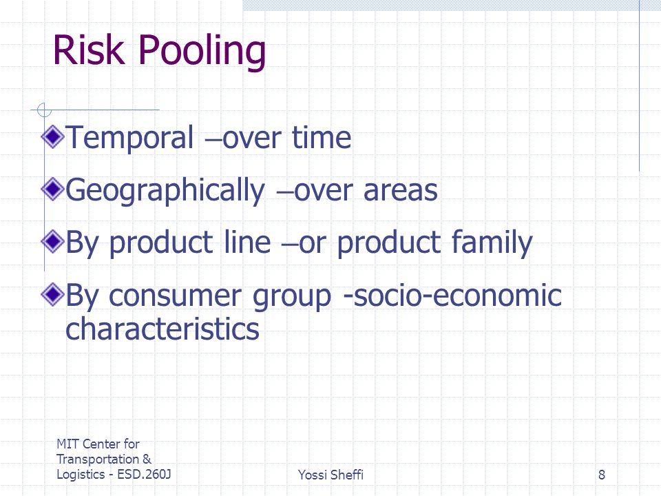 MIT Center for Transportation & Logistics - ESD.260JYossi Sheffi8 Risk Pooling Temporal – over time Geographically – over areas By product line – or product family By consumer group -socio-economic characteristics